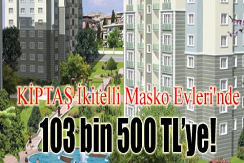 KİPTAŞ İkitelli Masko Evleri'nde 103 bin 500 TL'ye!