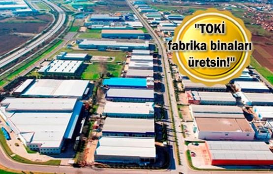 TOKİ'ye 'fabrika yap kirala' önerisi!